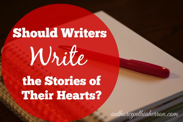 Should Writers Write the Stories of the Their Hearts? authorcynthiaherron.com