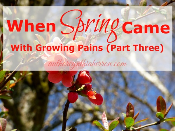 When Spring Came With Growing Pains (Part Three) Cynthia Herron authorcynthiaherron.com Spring