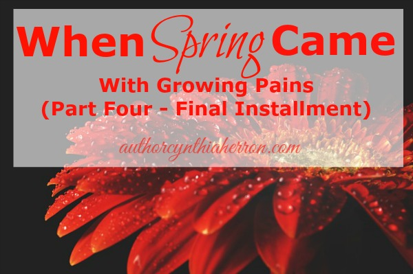 When Spring Came With Growing Pains (Part Four - Final Installment) authorcynthiaherron.com