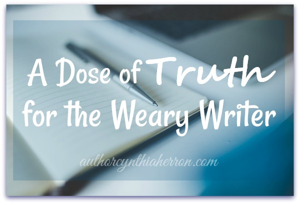 A Dose of Truth for the Weary Writer authorcynthiaherron.com
