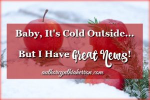 Baby, It's Cold Outside, But I Have Great News! authorcynthiaherron.com